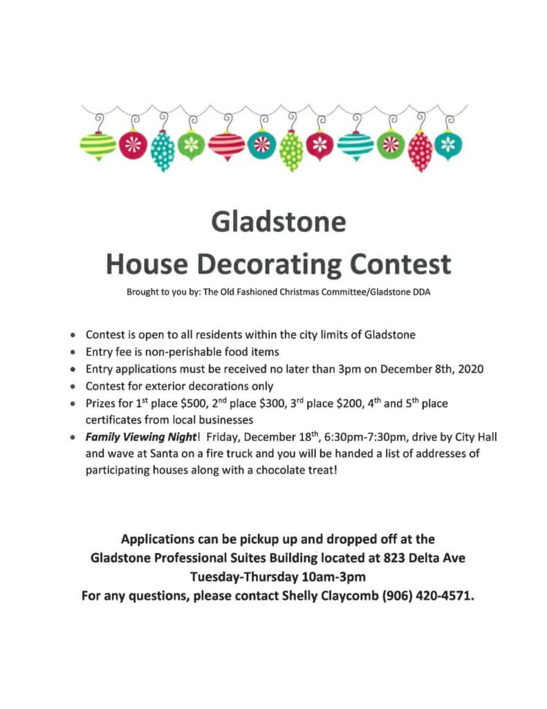 Gladstone House Decorating Contest. Brought to you by the Old Fashioned Christmas Committee/Gladstone DDA. Contest is open to all residents within the city limits of Gladstone. Entry feee is non-perishable food items. Entry applications must be received no later than 3pm on December 1st, 2020. Contest for exterior deocrations only. Prizes for 1st place $500, 2nd place $300, 3rd place $200, 4th and 5th place certificates from local businesses. Family Viewing Night! Friday, December 18th, 6:30-7:30 pm. Drive by Cioty Hall and wave at Santa on a Fire truck and you will be handed a list of addresses of Participating houses along with a chocolate treat! Applications can be picked up and dropped off at the Gladstone Professional Suites Building located at 823 Delta Ave., Gladstone, Tuesday-Thursday 10am-3pm For any questions, please contact Shelly Claycomb (906) 420-4571.