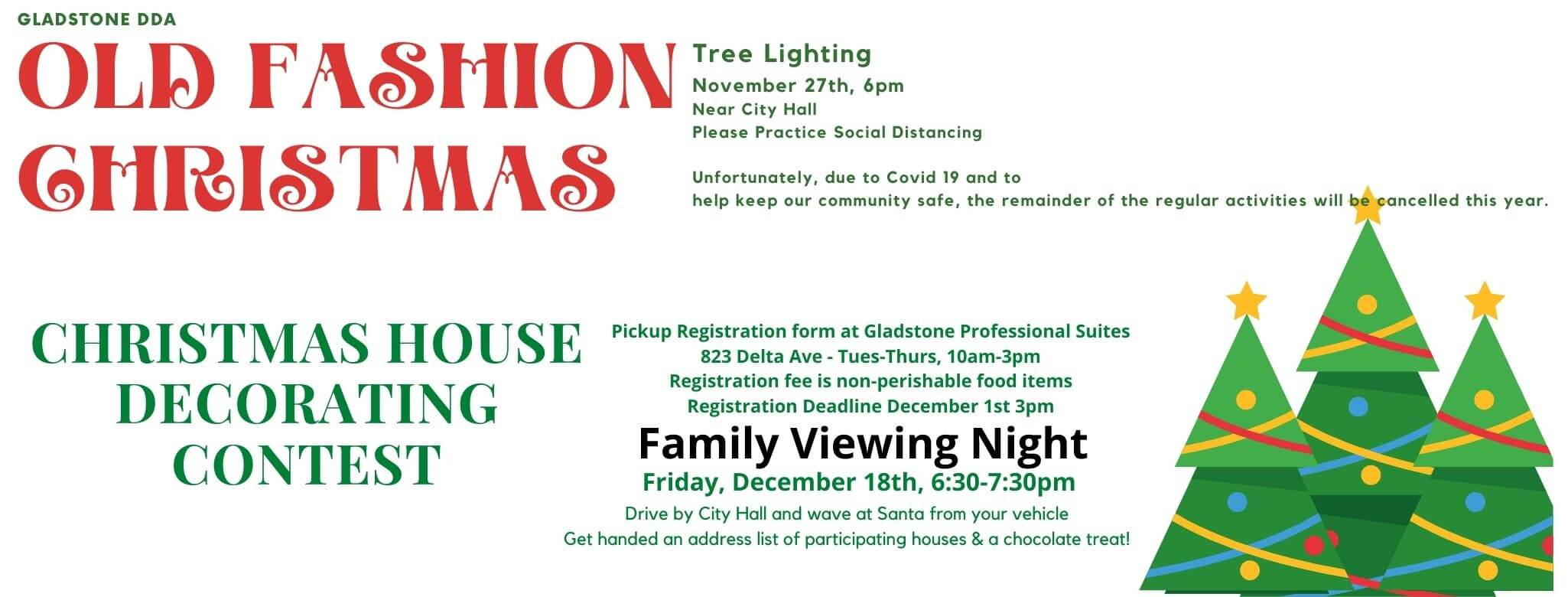 Gladstone DDA Old Fashion Christmas Tree lighting November 27th, 6pm, Near City Hall Please practice social distancing. Unfortunately, due to Covid-19 and to help keep our community safe, the remainder of the regular activities will be cancelled this year. Christmas House Decorating Contest. Pickup Registration from at Gladstone Prefessional Suites, 823 Delta AVe. Tuesday-Thursday from 10 am to 3 pm. Registration fee is non-perishable food items, Registration fee is non-perishable food items, Registration Deadline is December 1st by 3pm. Family Viewing Night is Friday December 18th, 6:30 to 7:30 pm. Drive by City Hall and wave at Santa from your vehicle. Get handed an addrfess list of participating houses and a chocolate treat!