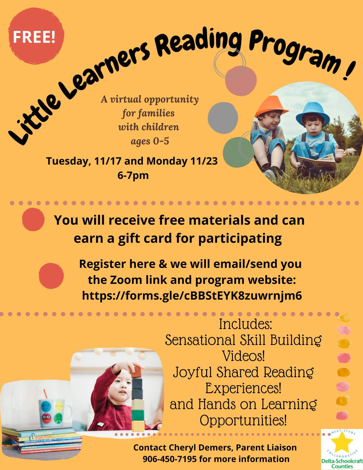 Free! Little Learners Reading Program! A virtual opportunity for families with children ages 0-5, Tusday, 11/17 and Monday 11/23 6-7 pm. You will receive free materials and can earn a gift card for participating. Register here and we will email/send you the Zoom link and program website: https://forms/gle/cBBStEYK8zuwrnjm6. Includes: SEnsational Skill Building videos! Joyful shared reading experiences! and Hands on Learning opportunites! Contact Cheryl Demers, Parent Liasison, 906-450-7195 for more information.