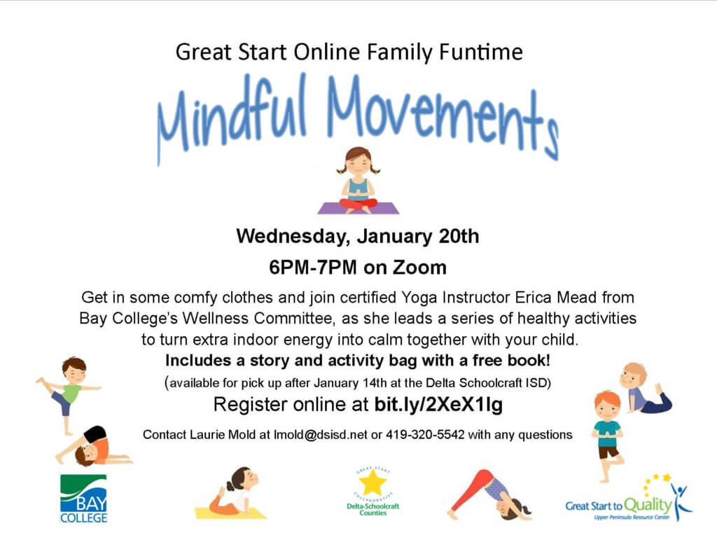 Great Start Online Family Funtime, Mindful Movements, Wednesday, January 20th. 6pm -7pm on Zoom. Get in some comfy clothes and join certified Yoga Instructor Erica Mead from Bay College's WEllness Committee, as she leads a series of healthy activities to turn extra indoor energy into calm together with your child. Inclueds a story and activitiy bag with a free book! (available for pick up after January 14th, at the Delta Schoolcraft ISD) Register online at bit.ly/sXeX1lg. Contact Laurie Mold at lmold@dsisd.net or 419-320-5542 with any questions.