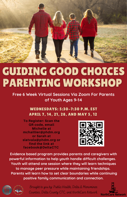 Guiding Good Choices Parenting Workshop. Free 6 week virtual sessions via zoom for parents of youth ages 9-14. Wednesdays: 5:30-7:30 pm est. April 7, 14, 21, 28, and May 5, 12. To Register scan the QR code, email Michelle at mchaillier@phdm.org or Sarah at slatvala@phdm.org or find the link at faceboo@DeltaCTC. Evindence based program provieds parents and caregivers with powerful information to help you handle difficult challenges. Youth will attend one session where they will learn techniques to panage peer pressure while mainting friendships. Parents will learn how to set a clear boundaries while continuing positive family communication and connection. Brought to you by Public Health Delta & Menominee Counties, Delta County CTC and NorthCare Network.